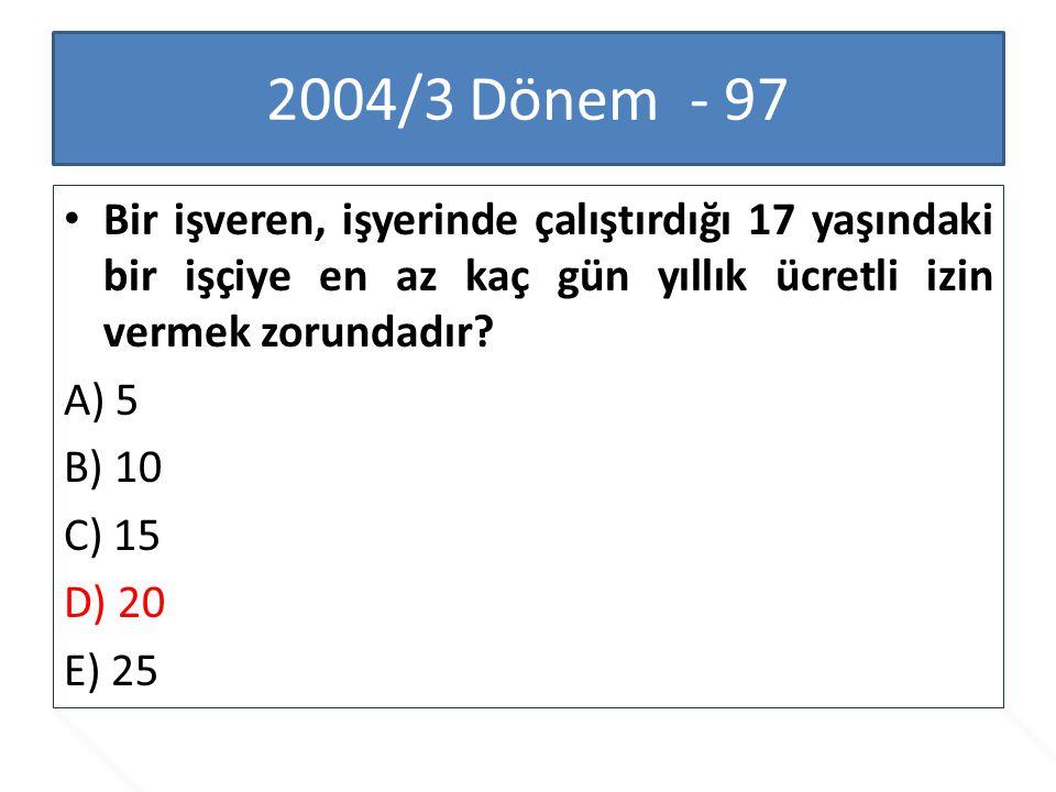 2004/3 Dönem - 97 Bir işveren, işyerinde çalıştırdığı 17 yaşındaki bir işçiye en az kaç gün yıllık ücretli izin vermek zorundadır? A) 5 B) 10 C) 15 D)