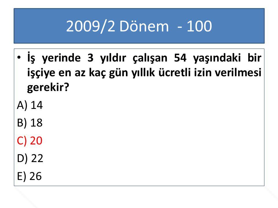 2009/2 Dönem - 100 İş yerinde 3 yıldır çalışan 54 yaşındaki bir işçiye en az kaç gün yıllık ücretli izin verilmesi gerekir? A) 14 B) 18 C) 20 D) 22 E)