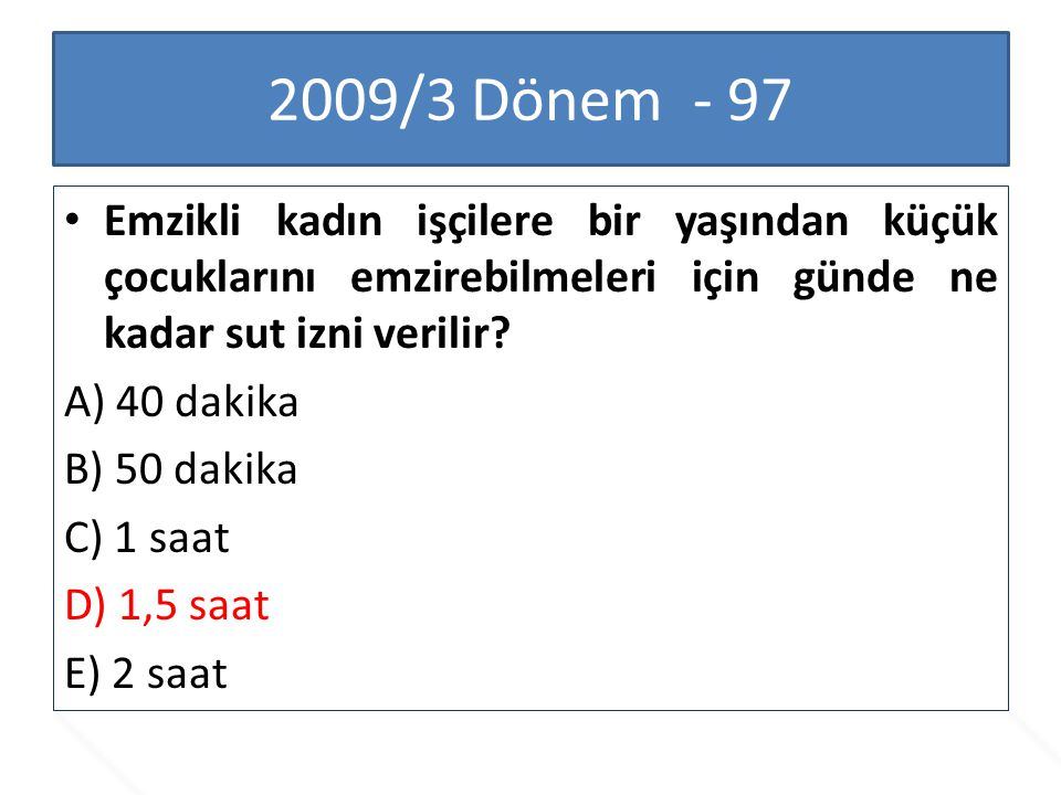 2009/3 Dönem - 97 Emzikli kadın işçilere bir yaşından küçük çocuklarını emzirebilmeleri için günde ne kadar sut izni verilir? A) 40 dakika B) 50 dakik