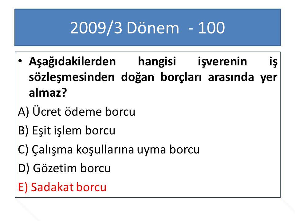 2009/3 Dönem - 100 Aşağıdakilerden hangisi işverenin iş sözleşmesinden doğan borçları arasında yer almaz? A) Ücret ödeme borcu B) Eşit işlem borcu C)