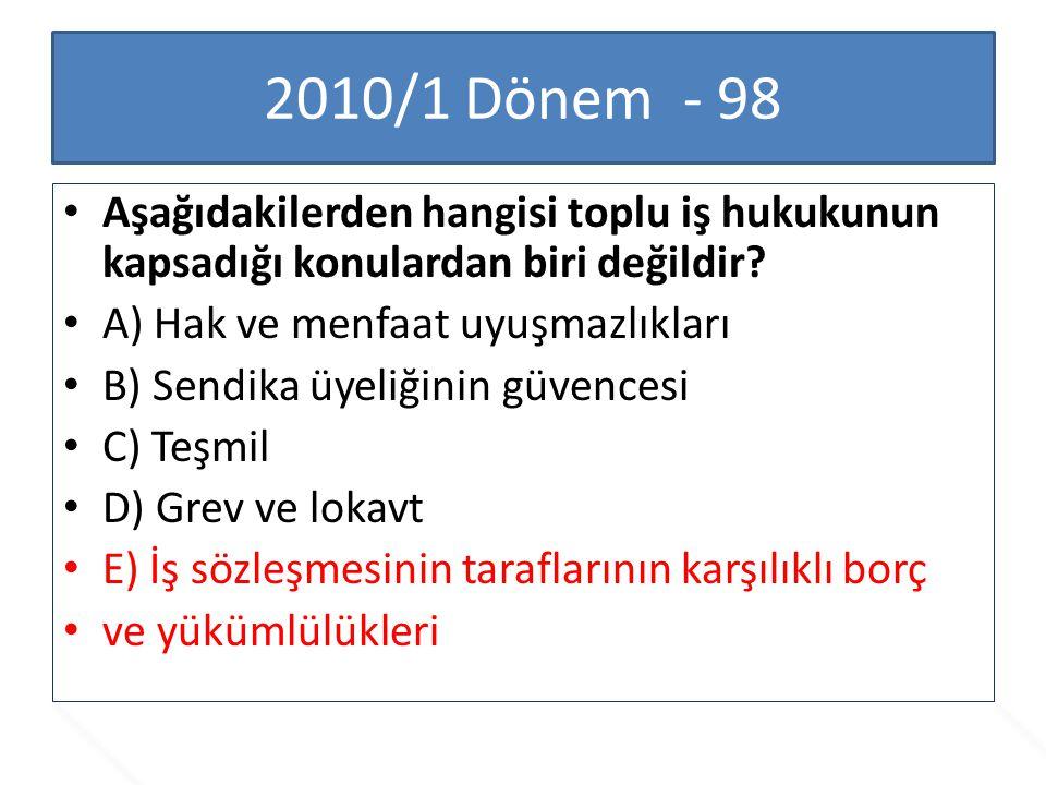 2010/1 Dönem - 98 Aşağıdakilerden hangisi toplu iş hukukunun kapsadığı konulardan biri değildir? A) Hak ve menfaat uyuşmazlıkları B) Sendika üyeliğini