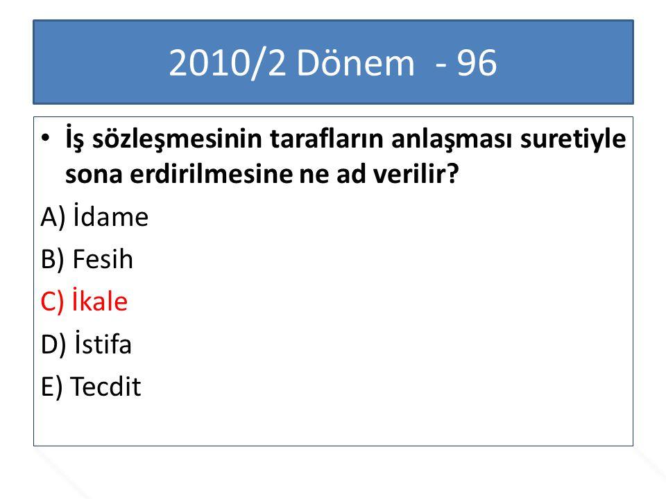 2010/2 Dönem - 96 İş sözleşmesinin tarafların anlaşması suretiyle sona erdirilmesine ne ad verilir? A) İdame B) Fesih C) İkale D) İstifa E) Tecdit