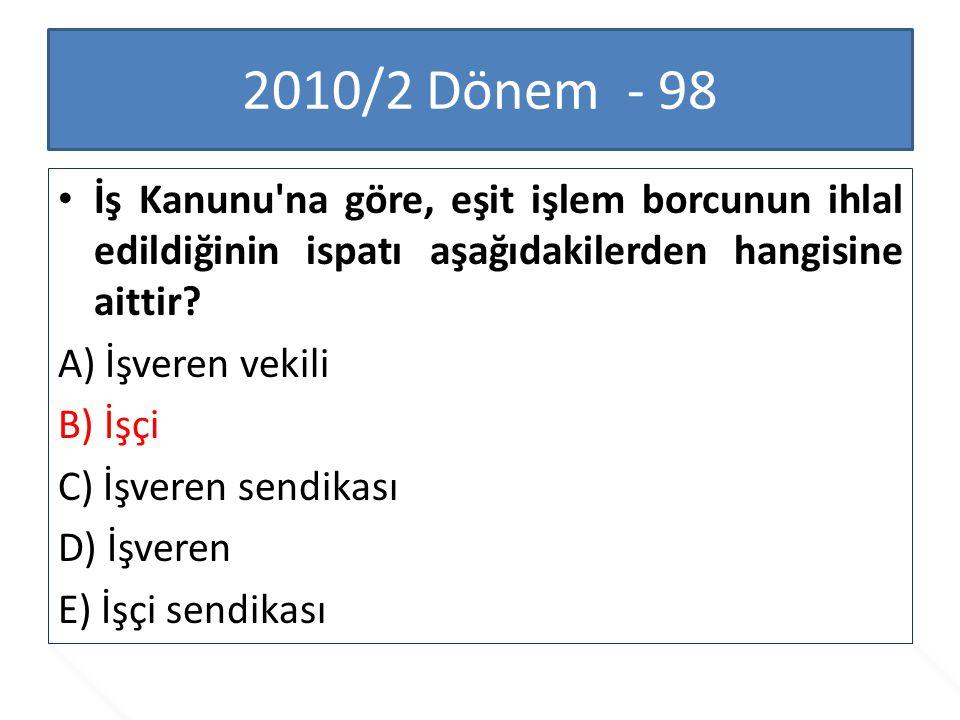 2010/2 Dönem - 98 İş Kanunu'na göre, eşit işlem borcunun ihlal edildiğinin ispatı aşağıdakilerden hangisine aittir? A) İşveren vekili B) İşçi C) İşver