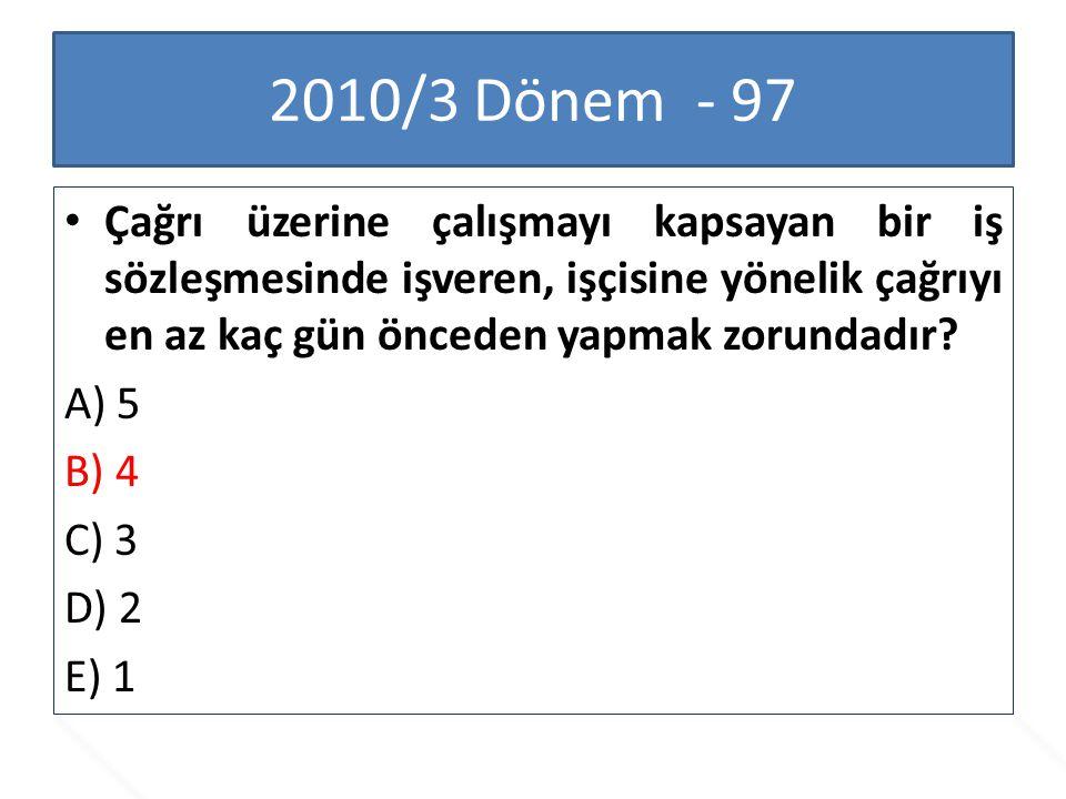 2010/3 Dönem - 97 Çağrı üzerine çalışmayı kapsayan bir iş sözleşmesinde işveren, işçisine yönelik çağrıyı en az kaç gün önceden yapmak zorundadır? A)