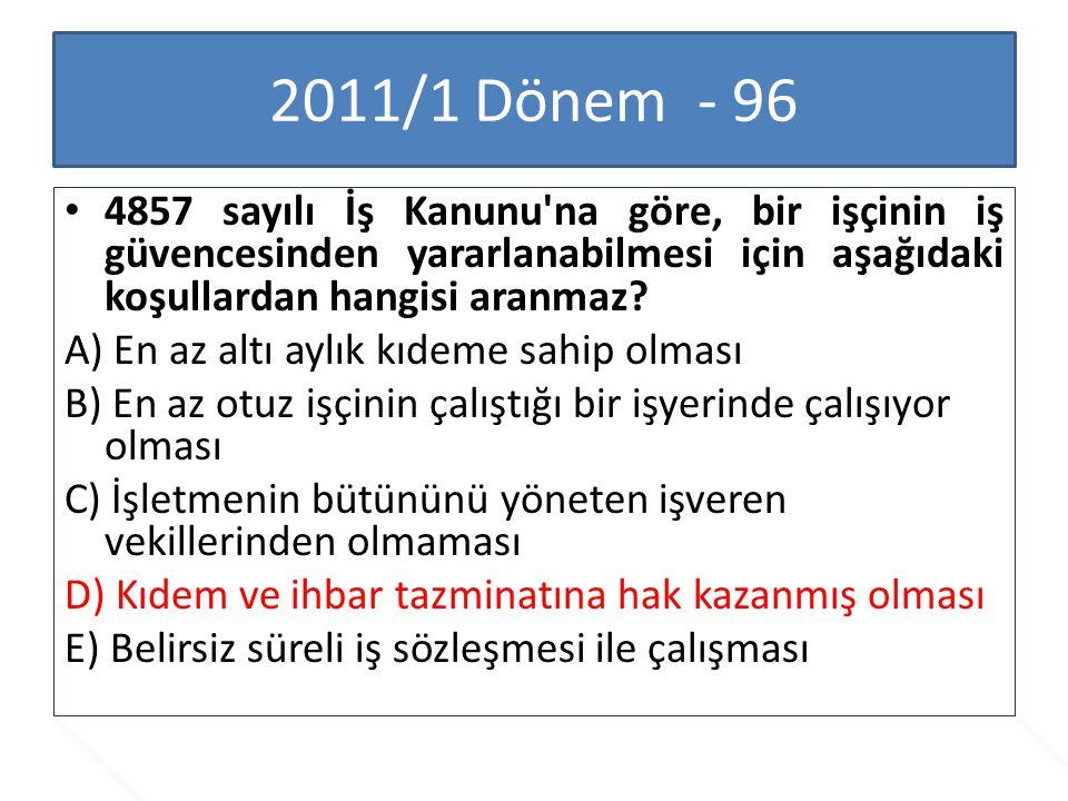 2011/1 Dönem - 96 4857 sayılı İş Kanunu'na göre, bir işçinin iş güvencesinden yararlanabilmesi için aşağıdaki koşullardan hangisi aranmaz? A) En az al