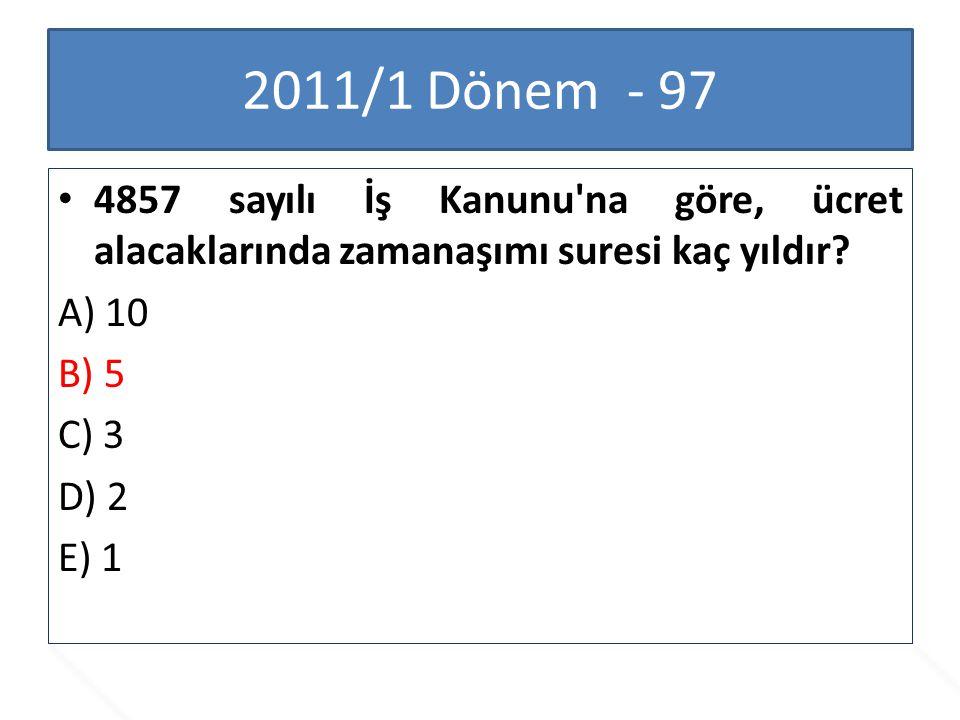 2011/1 Dönem - 97 4857 sayılı İş Kanunu'na göre, ücret alacaklarında zamanaşımı suresi kaç yıldır? A) 10 B) 5 C) 3 D) 2 E) 1