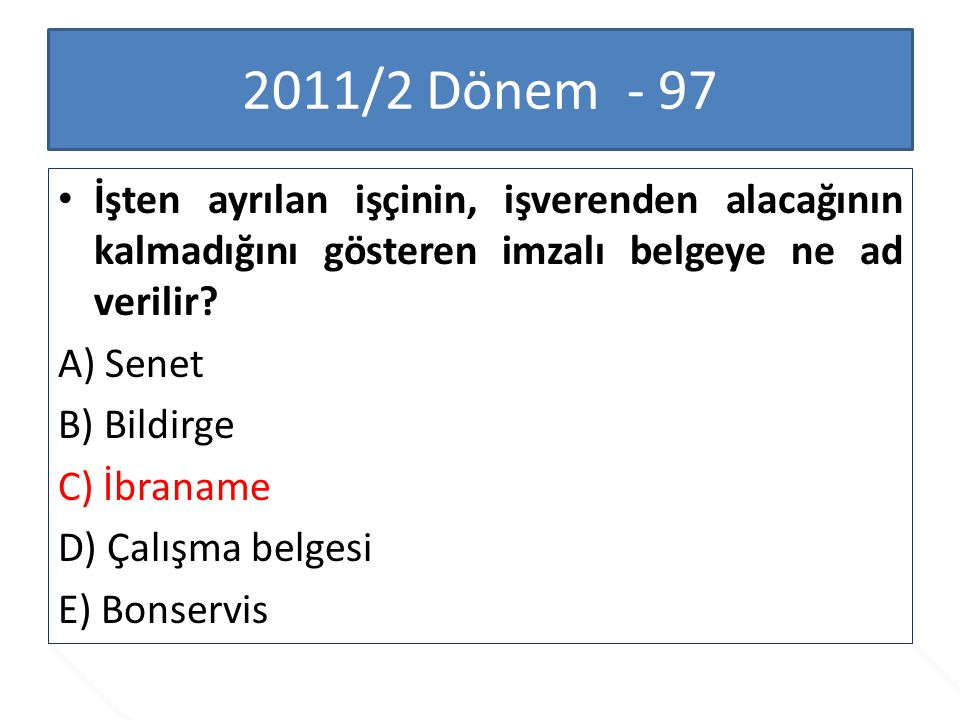 2011/2 Dönem - 97 İşten ayrılan işçinin, işverenden alacağının kalmadığını gösteren imzalı belgeye ne ad verilir? A) Senet B) Bildirge C) İbraname D)