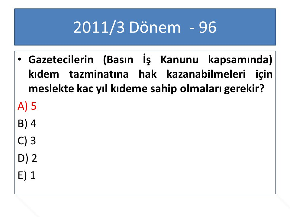 2011/3 Dönem - 96 Gazetecilerin (Basın İş Kanunu kapsamında) kıdem tazminatına hak kazanabilmeleri için meslekte kac yıl kıdeme sahip olmaları gerekir