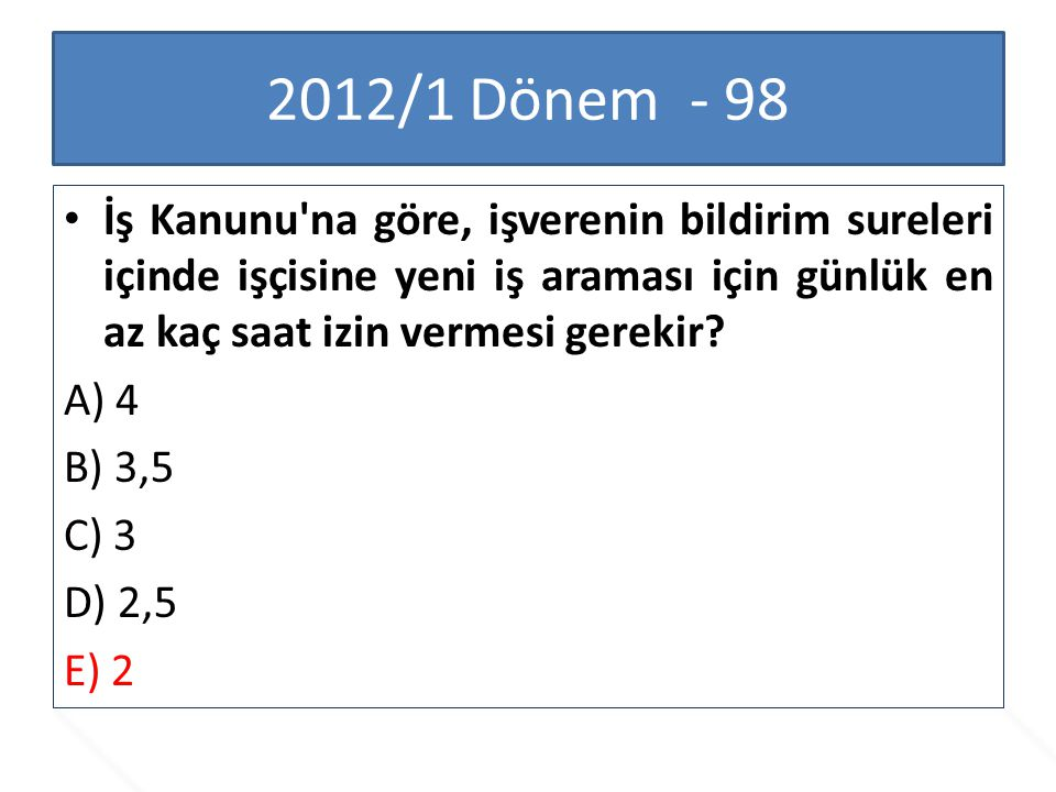 2012/1 Dönem - 98 İş Kanunu'na göre, işverenin bildirim sureleri içinde işçisine yeni iş araması için günlük en az kaç saat izin vermesi gerekir? A) 4