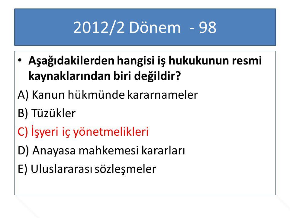 2012/2 Dönem - 98 Aşağıdakilerden hangisi iş hukukunun resmi kaynaklarından biri değildir? A) Kanun hükmünde kararnameler B) Tüzükler C) İşyeri iç yön