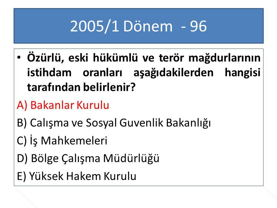 2005/1 Dönem - 96 Özürlü, eski hükümlü ve terör mağdurlarının istihdam oranları aşağıdakilerden hangisi tarafından belirlenir? A) Bakanlar Kurulu B) C