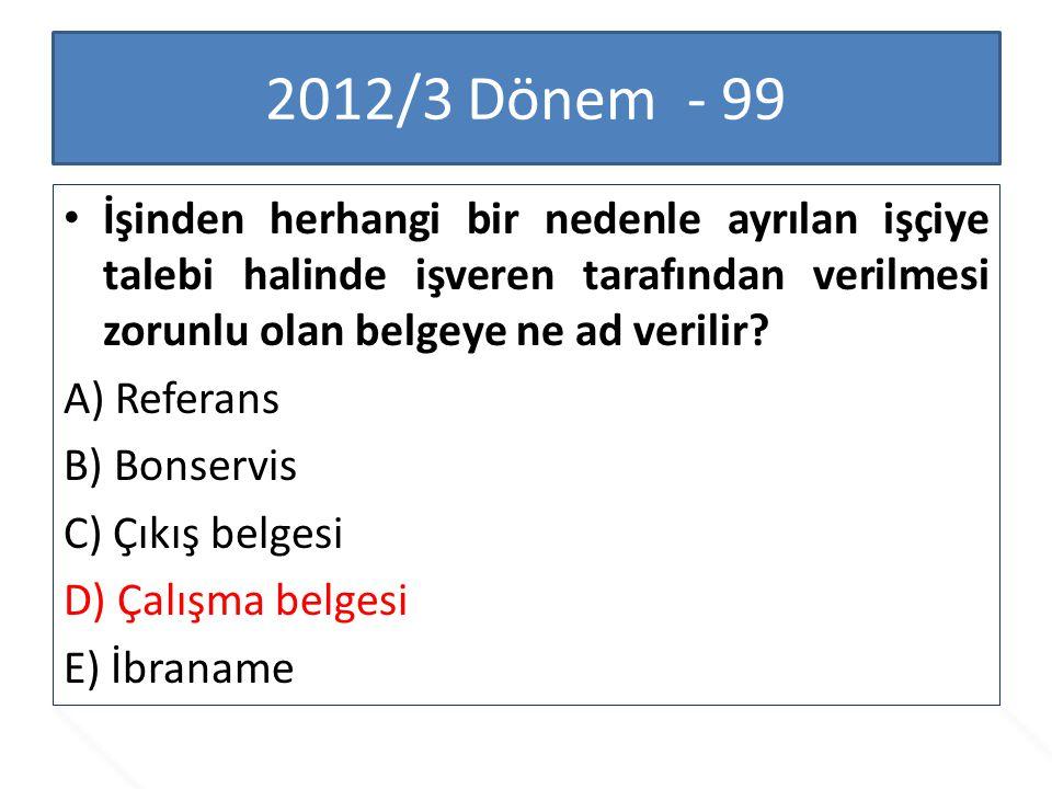 2012/3 Dönem - 99 İşinden herhangi bir nedenle ayrılan işçiye talebi halinde işveren tarafından verilmesi zorunlu olan belgeye ne ad verilir? A) Refer