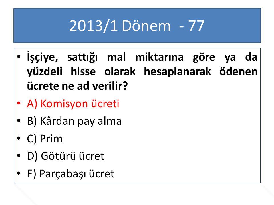 2013/1 Dönem - 77 İşçiye, sattığı mal miktarına göre ya da yüzdeli hisse olarak hesaplanarak ödenen ücrete ne ad verilir? A) Komisyon ücreti B) Kârdan