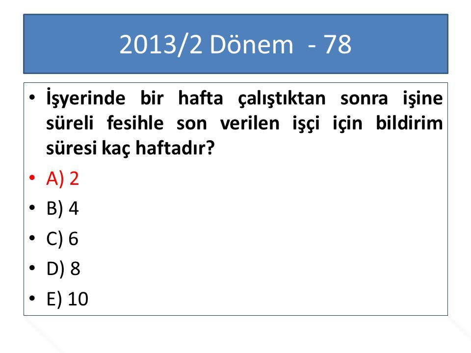 2013/2 Dönem - 78 İşyerinde bir hafta çalıştıktan sonra işine süreli fesihle son verilen işçi için bildirim süresi kaç haftadır? A) 2 B) 4 C) 6 D) 8 E