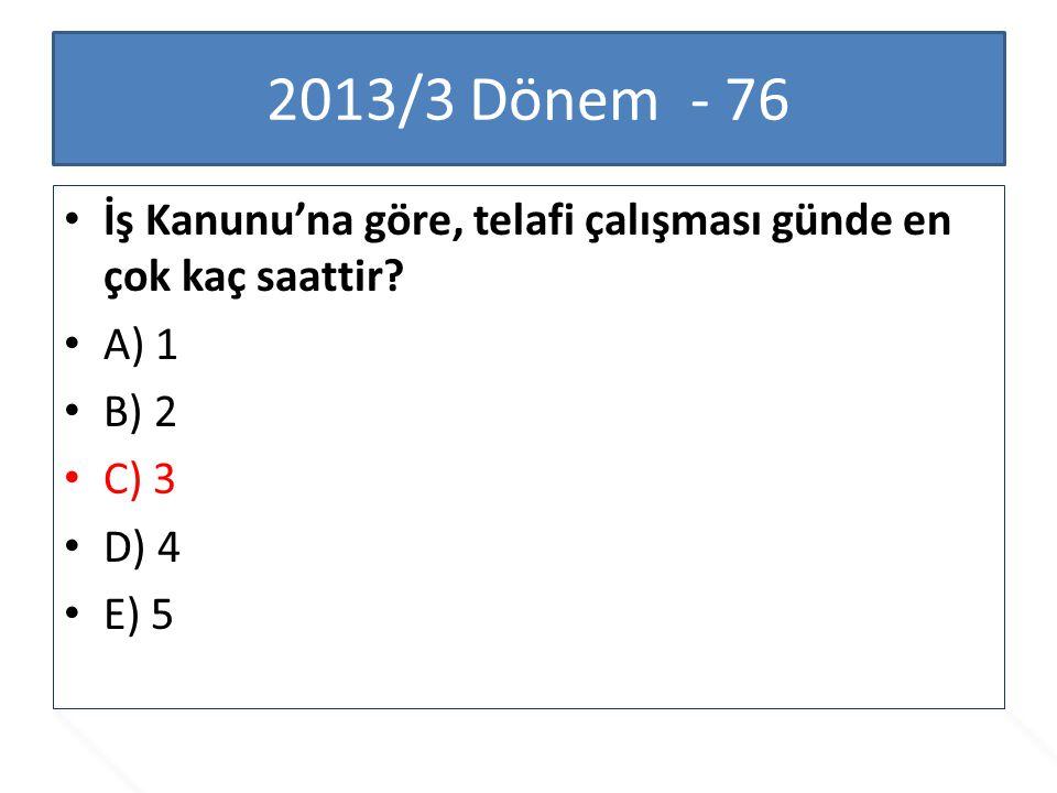2013/3 Dönem - 76 İş Kanunu'na göre, telafi çalışması günde en çok kaç saattir? A) 1 B) 2 C) 3 D) 4 E) 5
