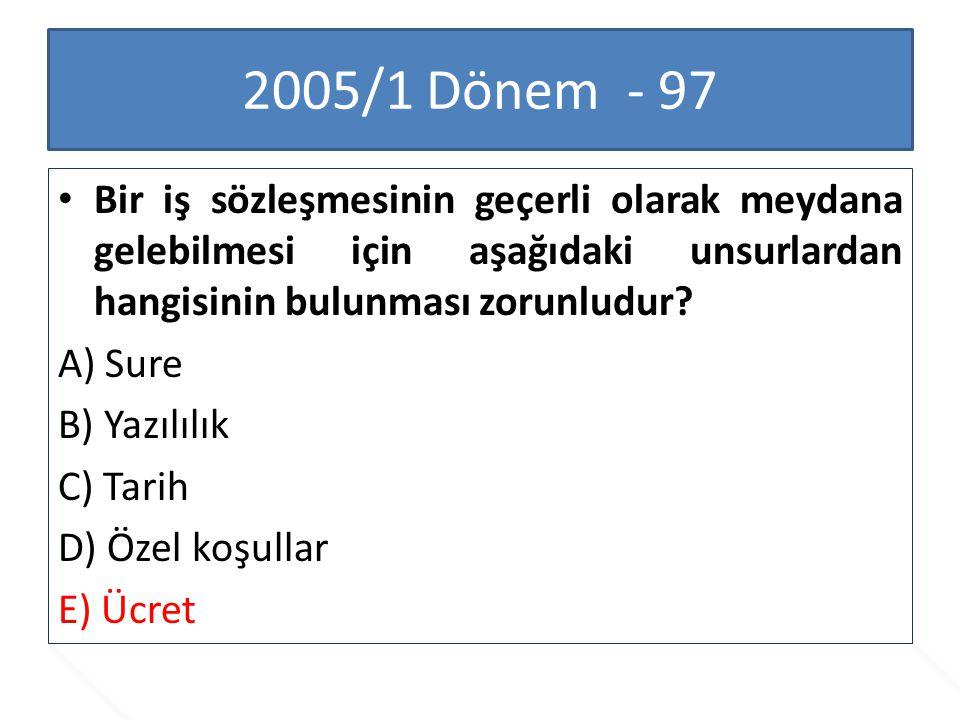2005/1 Dönem - 97 Bir iş sözleşmesinin geçerli olarak meydana gelebilmesi için aşağıdaki unsurlardan hangisinin bulunması zorunludur? A) Sure B) Yazıl