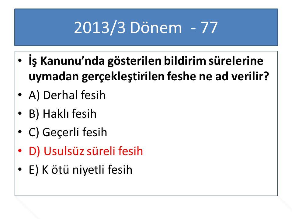 2013/3 Dönem - 77 İş Kanunu'nda gösterilen bildirim sürelerine uymadan gerçekleştirilen feshe ne ad verilir? A) Derhal fesih B) Haklı fesih C) Geçerli