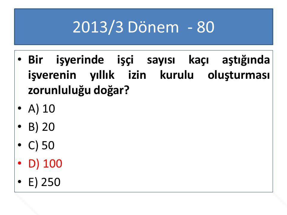 2013/3 Dönem - 80 Bir işyerinde işçi sayısı kaçı aştığında işverenin yıllık izin kurulu oluşturması zorunluluğu doğar? A) 10 B) 20 C) 50 D) 100 E) 250