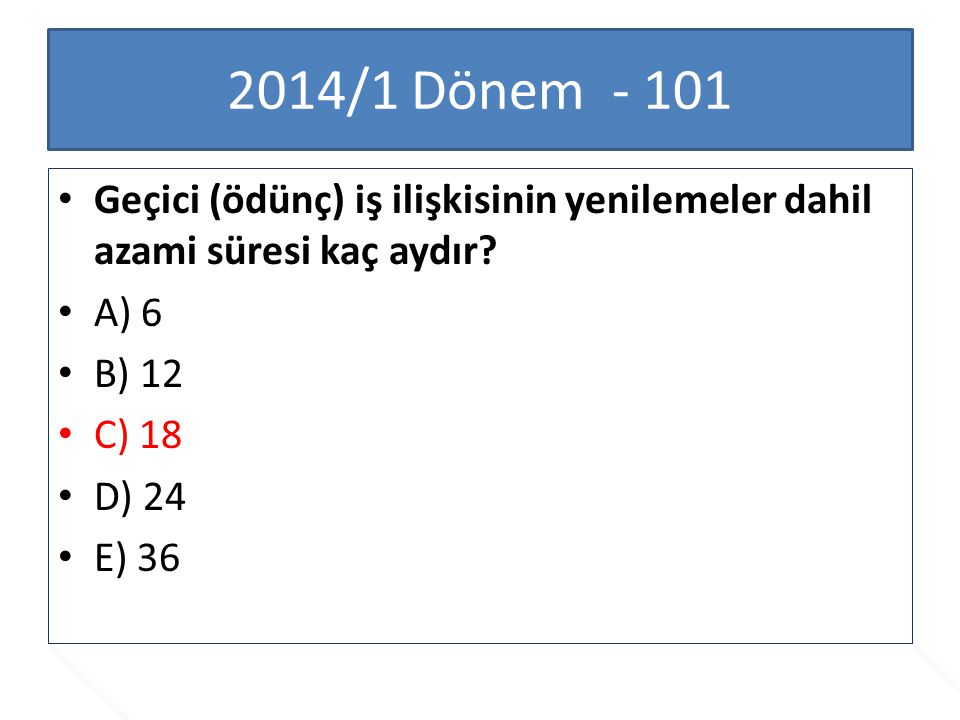 2014/1 Dönem - 101 Geçici (ödünç) iş ilişkisinin yenilemeler dahil azami süresi kaç aydır? A) 6 B) 12 C) 18 D) 24 E) 36