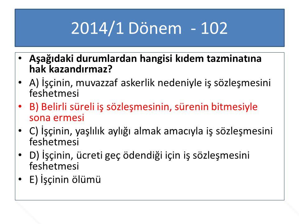 2014/1 Dönem - 102 Aşağıdaki durumlardan hangisi kıdem tazminatına hak kazandırmaz? A) İşçinin, muvazzaf askerlik nedeniyle iş sözleşmesini feshetmesi