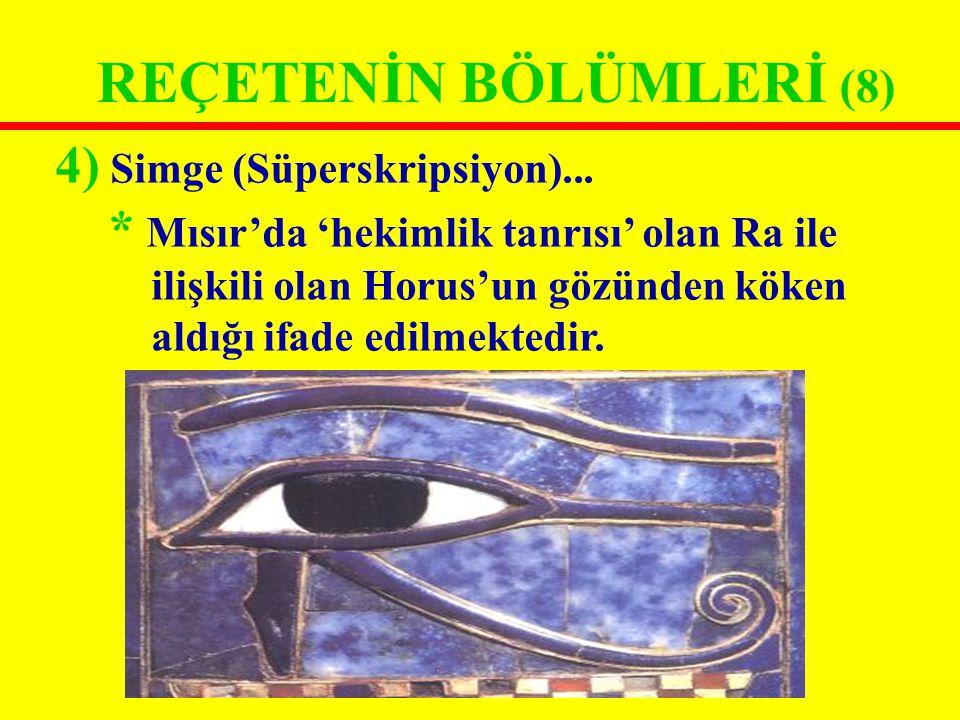 REÇETENİN BÖLÜMLERİ (8) 4) Simge (Süperskripsiyon)... * Mısır'da 'hekimlik tanrısı' olan Ra ile ilişkili olan Horus'un gözünden köken aldığı ifade edi