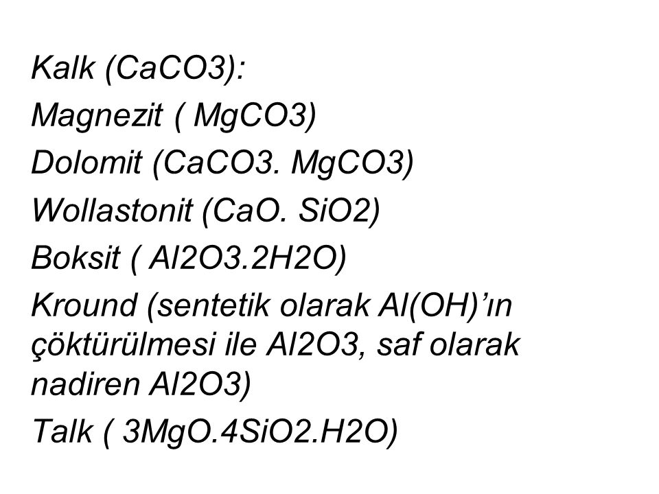 Kalk (CaCO3): Magnezit ( MgCO3) Dolomit (CaCO3. MgCO3) Wollastonit (CaO. SiO2) Boksit ( Al2O3.2H2O) Kround (sentetik olarak Al(OH)'ın çöktürülmesi ile