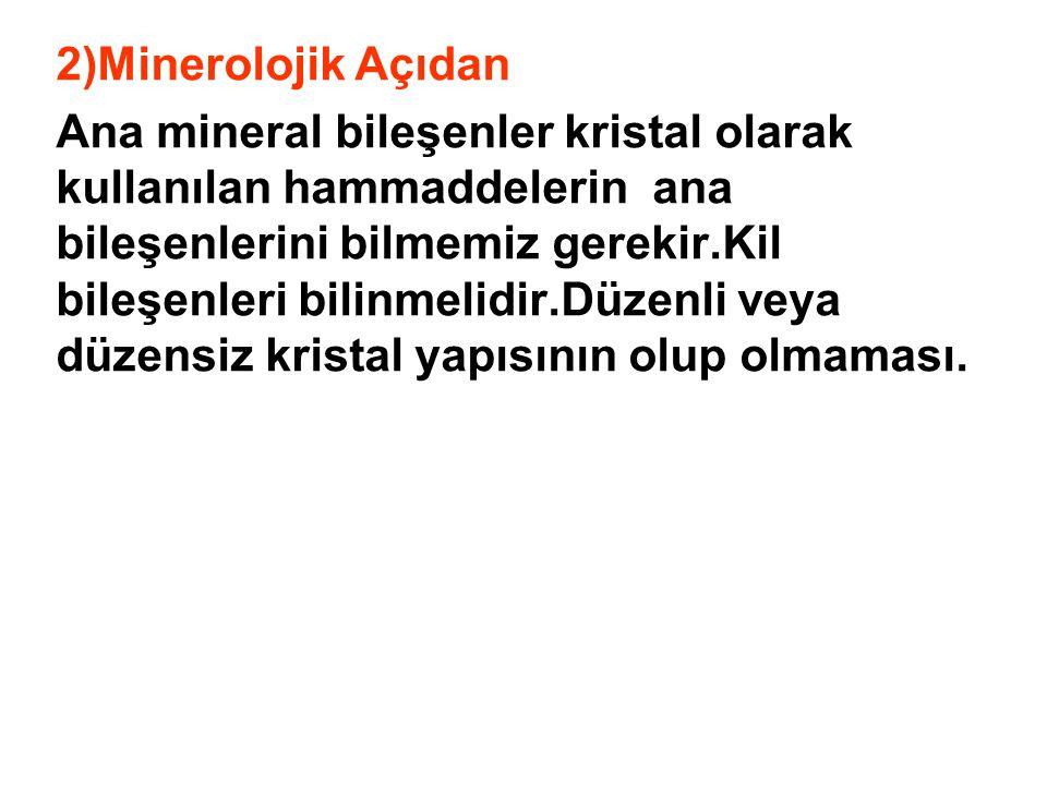 2)Minerolojik Açıdan Ana mineral bileşenler kristal olarak kullanılan hammaddelerin ana bileşenlerini bilmemiz gerekir.Kil bileşenleri bilinmelidir.Dü