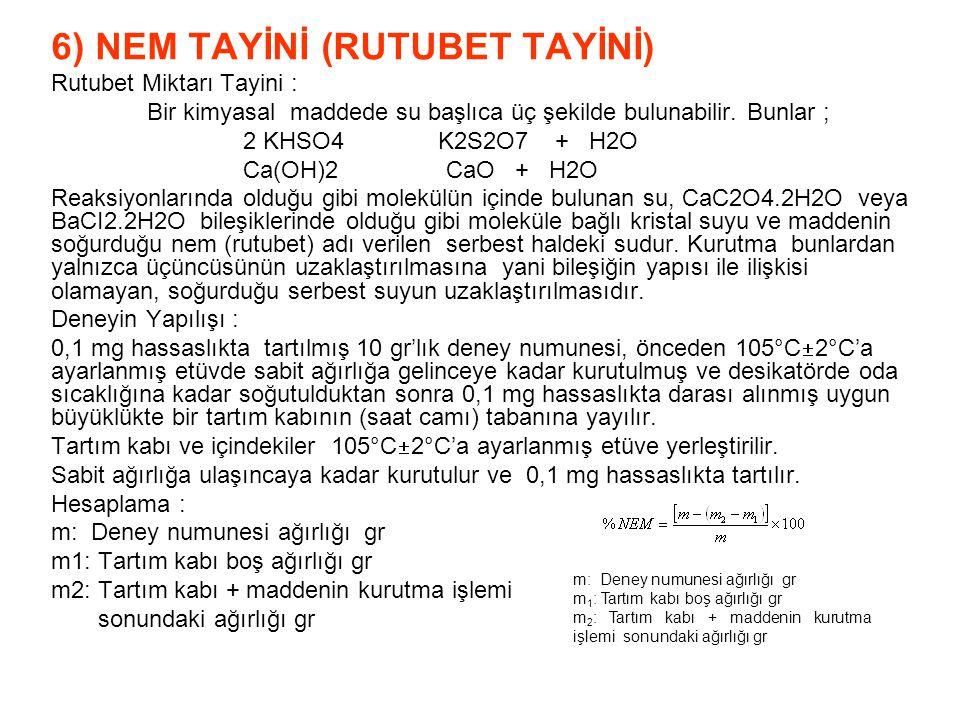 6) NEM TAYİNİ (RUTUBET TAYİNİ) Rutubet Miktarı Tayini : Bir kimyasal maddede su başlıca üç şekilde bulunabilir. Bunlar ; 2 KHSO4 K2S2O7 + H2O Ca(OH)2