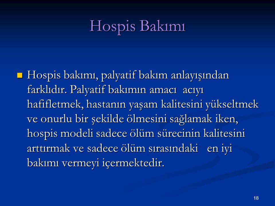 18 Hospis Bakımı Hospis bakımı, palyatif bakım anlayışından farklıdır. Palyatif bakımın amacı acıyı hafifletmek, hastanın yaşam kalitesini yükseltmek