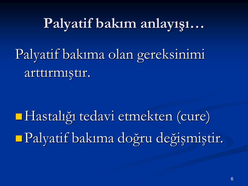 6 Palyatif bakım anlayışı… Palyatif bakıma olan gereksinimi arttırmıştır. Hastalığı tedavi etmekten (cure) Hastalığı tedavi etmekten (cure) Palyatif b