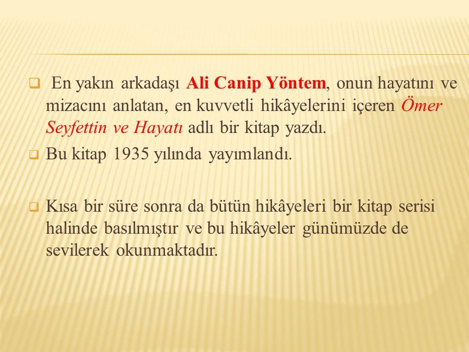 En yakın arkadaşı Ali Canip Yöntem, onun hayatını ve mizacını anlatan, en kuvvetli hikâyelerini içeren Ömer Seyfettin ve Hayatı adlı bir kitap yazdı