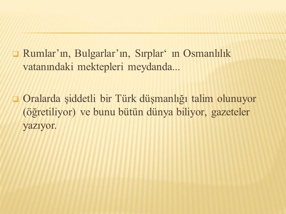  Rumlar'ın, Bulgarlar'ın, Sırplar' ın Osmanlılık vatanındaki mektepleri meydanda...  Oralarda şiddetli bir Türk düşmanlığı talim olunuyor (öğretiliy