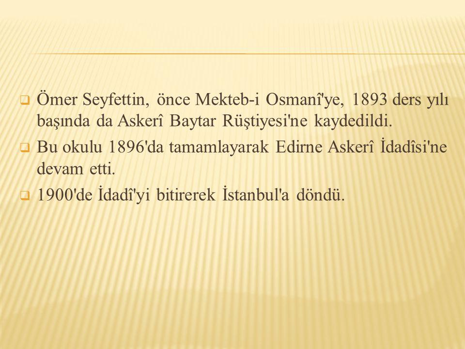  Ömer Seyfettin, önce Mekteb-i Osmanî'ye, 1893 ders yılı başında da Askerî Baytar Rüştiyesi'ne kaydedildi.  Bu okulu 1896'da tamamlayarak Edirne Ask