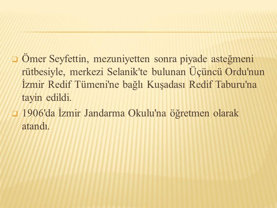  Ömer Seyfettin, mezuniyetten sonra piyade asteğmeni rütbesiyle, merkezi Selanik'te bulunan Üçüncü Ordu'nun İzmir Redif Tümeni'ne bağlı Kuşadası Redi