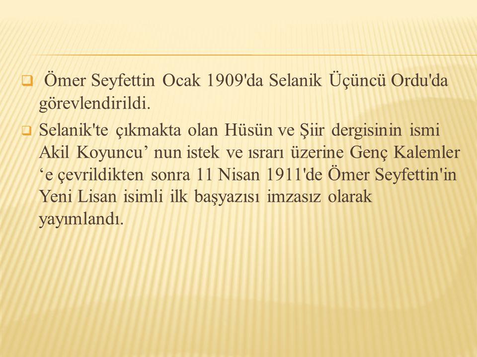  Ömer Seyfettin Ocak 1909'da Selanik Üçüncü Ordu'da görevlendirildi.  Selanik'te çıkmakta olan Hüsün ve Şiir dergisinin ismi Akil Koyuncu' nun istek