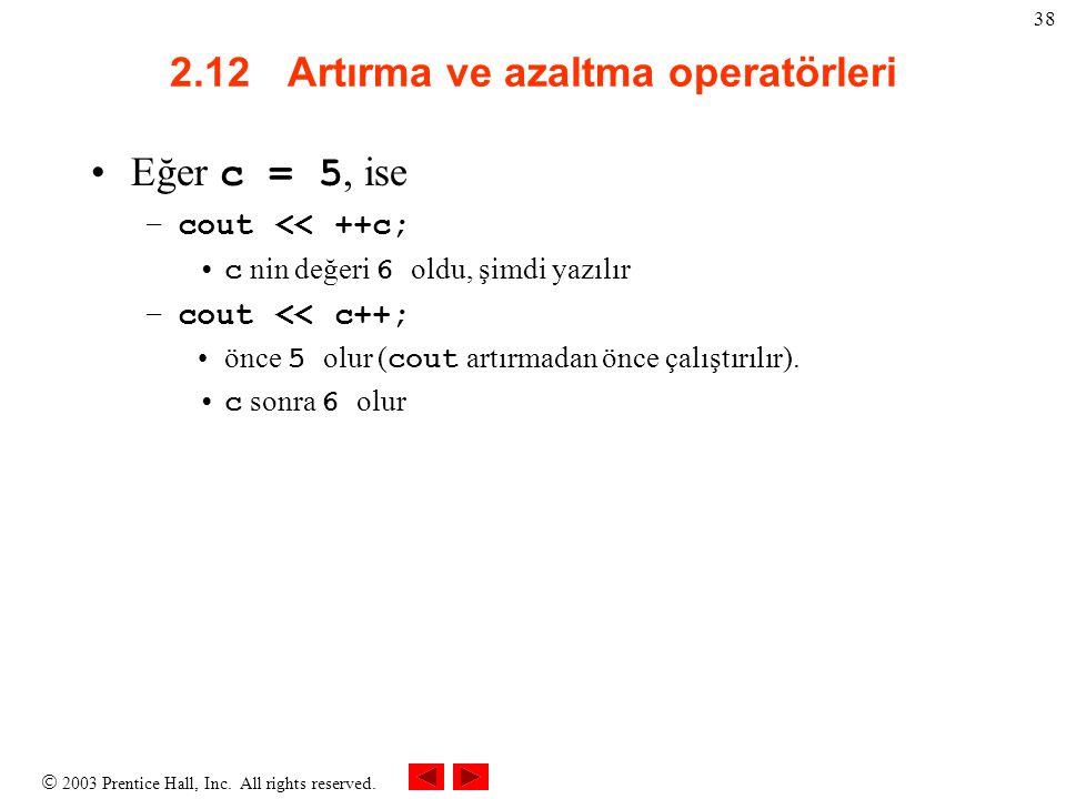 2003 Prentice Hall, Inc. All rights reserved. 38 2.12 Artırma ve azaltma operatörleri Eğer c = 5, ise –cout << ++c; c nin değeri 6 oldu, şimdi yazıl