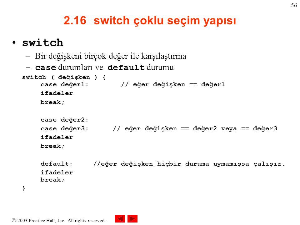  2003 Prentice Hall, Inc. All rights reserved. 56 2.16switch çoklu seçim yapısı switch –Bir değişkeni birçok değer ile karşılaştırma –case durumları