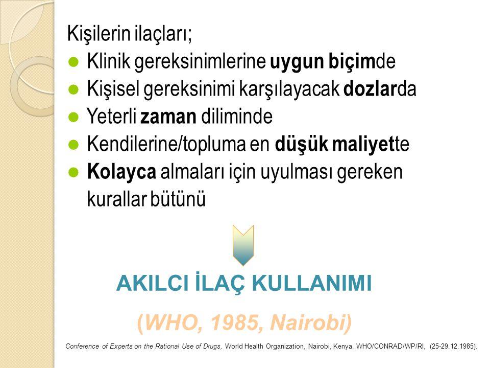 Kişilerin ilaçları; Klinik gereksinimlerine uygun biçim de Kişisel gereksinimi karşılayacak dozlar da Yeterli zaman diliminde Kendilerine/topluma en düşük maliyet te Kolayca almaları için uyulması gereken kurallar bütünü AKILCI İLAÇ KULLANIMI (WHO, 1985, Nairobi) Conference of Experts on the Rational Use of Drugs, World Health Organization, Nairobi, Kenya, WHO/CONRAD/WP/RI, (25-29.12.1985).