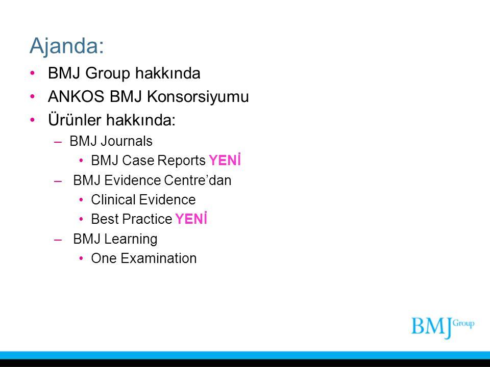 Ajanda: BMJ Group hakkında ANKOS BMJ Konsorsiyumu Ürünler hakkında: –BMJ Journals BMJ Case Reports YENİ – BMJ Evidence Centre'dan Clinical Evidence Be