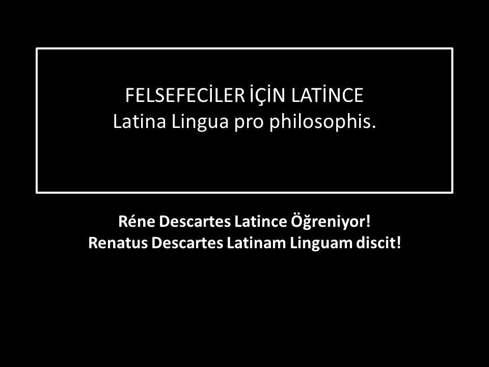 FELSEFECİLER İÇİN LATİNCE Latina Lingua pro philosophis. Réne Descartes Latince Öğreniyor! Renatus Descartes Latinam Linguam discit!