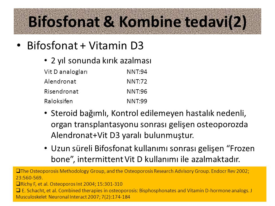 Bifosfonat + Vitamin D3 2 yıl sonunda kırık azalması Vit D analoglarıNNT:94 AlendronatNNT:72 RisendronatNNT:96 RaloksifenNNT:99 Steroid bağımlı, Kontrol edilemeyen hastalık nedenli, organ transplantasyonu sonrası gelişen osteoporozda Alendronat+Vit D3 yaralı bulunmuştur.