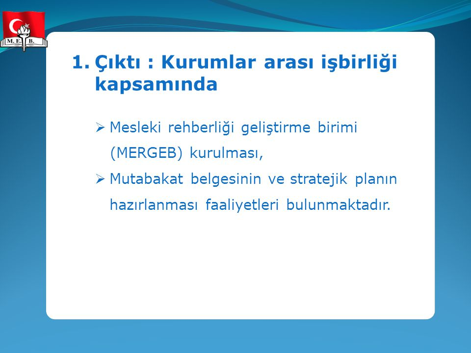 1.Çıktı : Kurumlar arası işbirliği kapsamında  Mesleki rehberliği geliştirme birimi (MERGEB) kurulması,  Mutabakat belgesinin ve stratejik planın ha