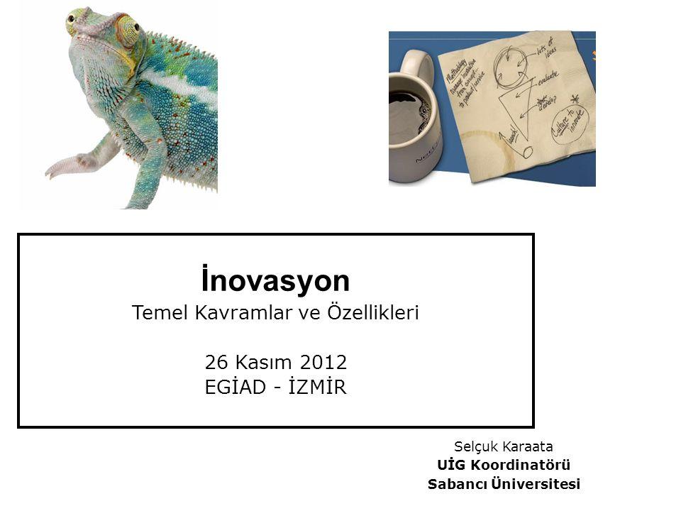 Selçuk Karaata UİG Koordinatörü Sabancı Üniversitesi İnovasyon Temel Kavramlar ve Özellikleri 26 Kasım 2012 EGİAD - İZMİR