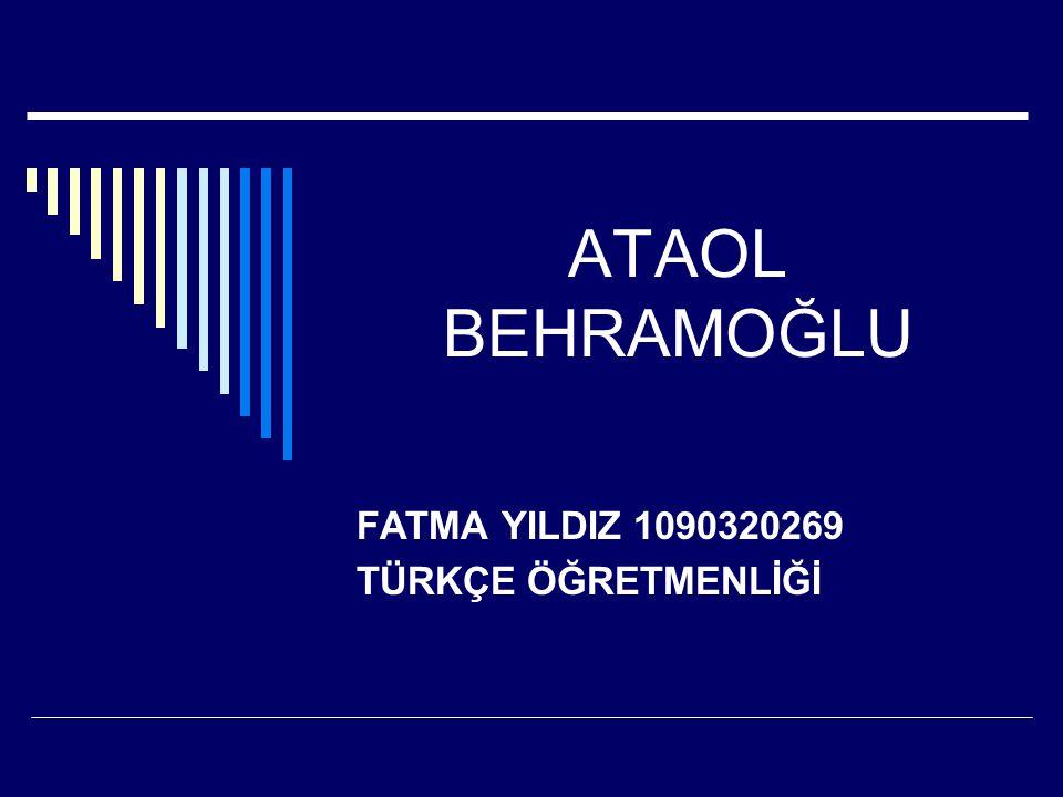 ATAOL BEHRAMOĞLU FATMA YILDIZ 1090320269 TÜRKÇE ÖĞRETMENLİĞİ
