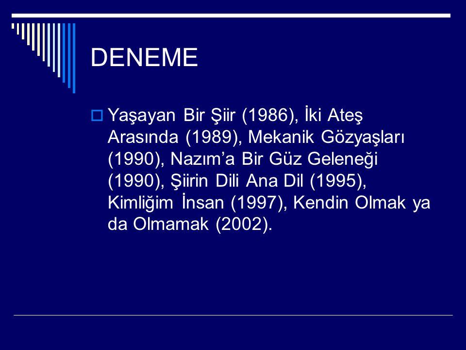 DENEME  Yaşayan Bir Şiir (1986), İki Ateş Arasında (1989), Mekanik Gözyaşları (1990), Nazım'a Bir Güz Geleneği (1990), Şiirin Dili Ana Dil (1995), Ki