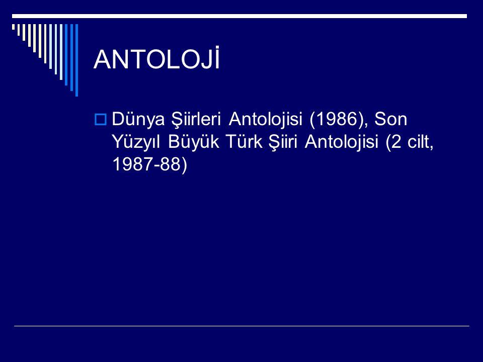 ANTOLOJİ  Dünya Şiirleri Antolojisi (1986), Son Yüzyıl Büyük Türk Şiiri Antolojisi (2 cilt, 1987-88)