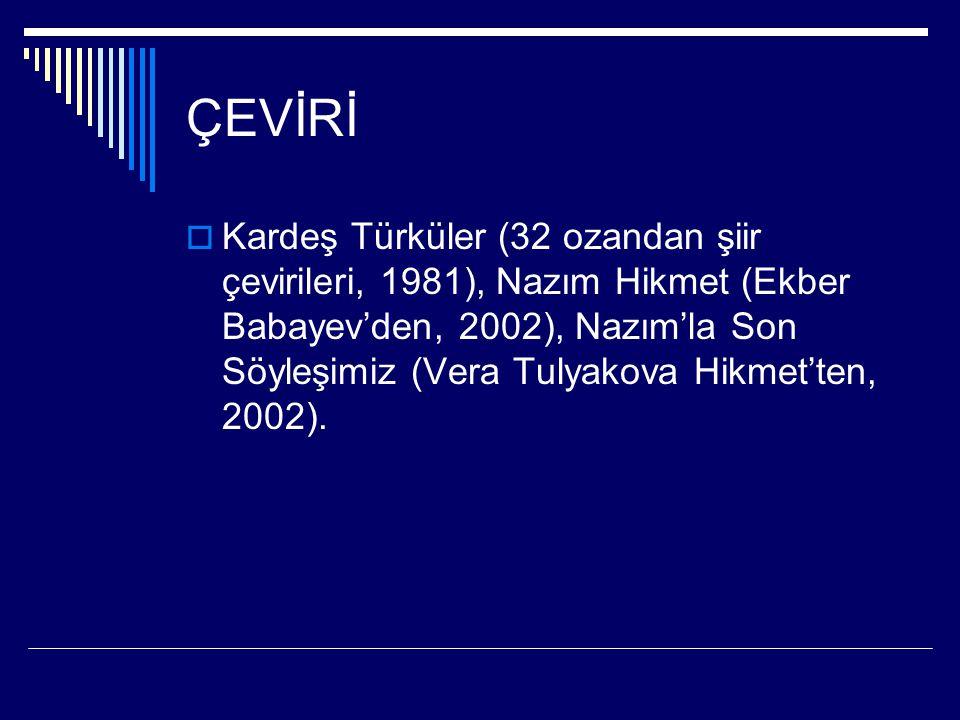 ÇEVİRİ  Kardeş Türküler (32 ozandan şiir çevirileri, 1981), Nazım Hikmet (Ekber Babayev'den, 2002), Nazım'la Son Söyleşimiz (Vera Tulyakova Hikmet'te