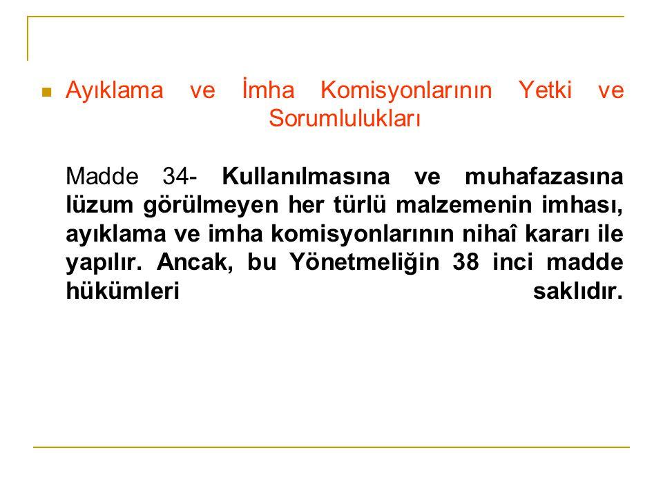 Ayıklama ve İmha Komisyonlarının Yetki ve Sorumlulukları Madde 34- Kullanılmasına ve muhafazasına lüzum görülmeyen her türlü malzemenin imhası, ayıkla