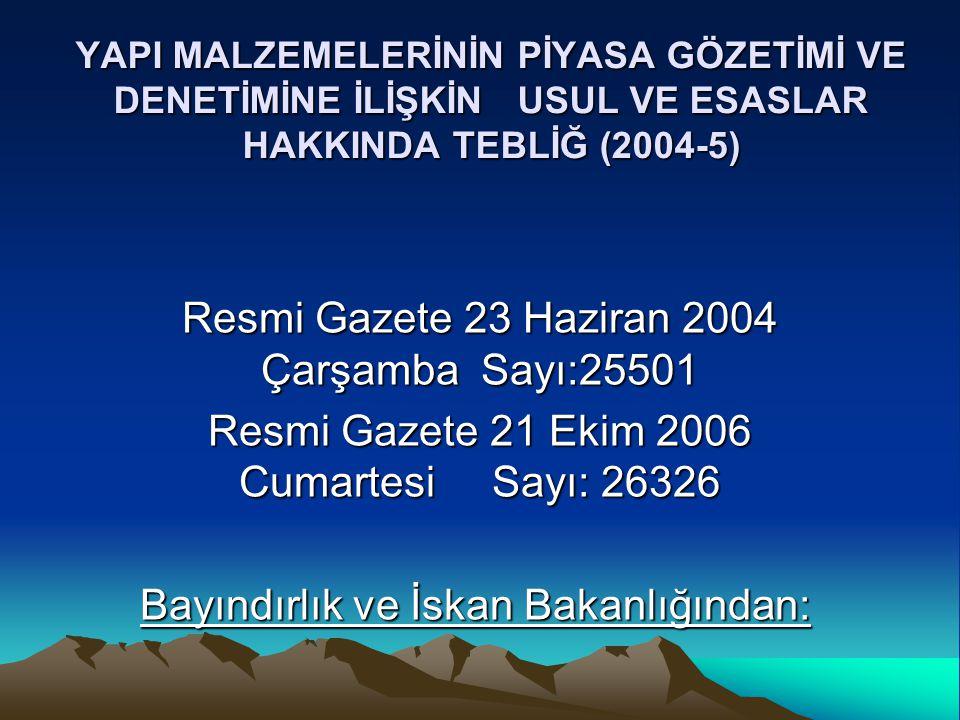 YAPI MALZEMELERİNİN PİYASA GÖZETİMİ VE DENETİMİNE İLİŞKİN USUL VE ESASLAR HAKKINDA TEBLİĞ (2004-5) Resmi Gazete 23 Haziran 2004 Çarşamba Sayı:25501 Resmi Gazete 21 Ekim 2006 Cumartesi Sayı: 26326 Bayındırlık ve İskan Bakanlığından: Bayındırlık ve İskan Bakanlığından:
