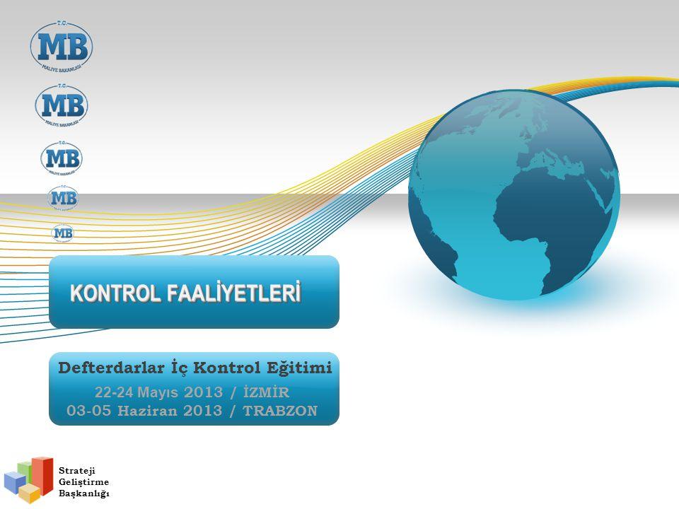 KONTROL FAALİYETLERİ Strateji Geliştirme Başkanlığı Defterdarlar İç Kontrol Eğitimi 22-24 Mayıs 2013 / İZMİR 03-05 Haziran 2013 / TRABZON
